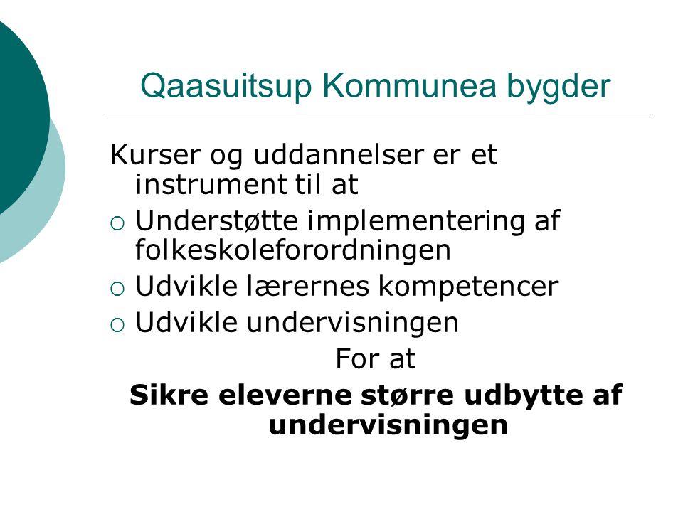 Qaasuitsup Kommunea bygder Kurser og uddannelser er et instrument til at  Understøtte implementering af folkeskoleforordningen  Udvikle lærernes kompetencer  Udvikle undervisningen For at Sikre eleverne større udbytte af undervisningen