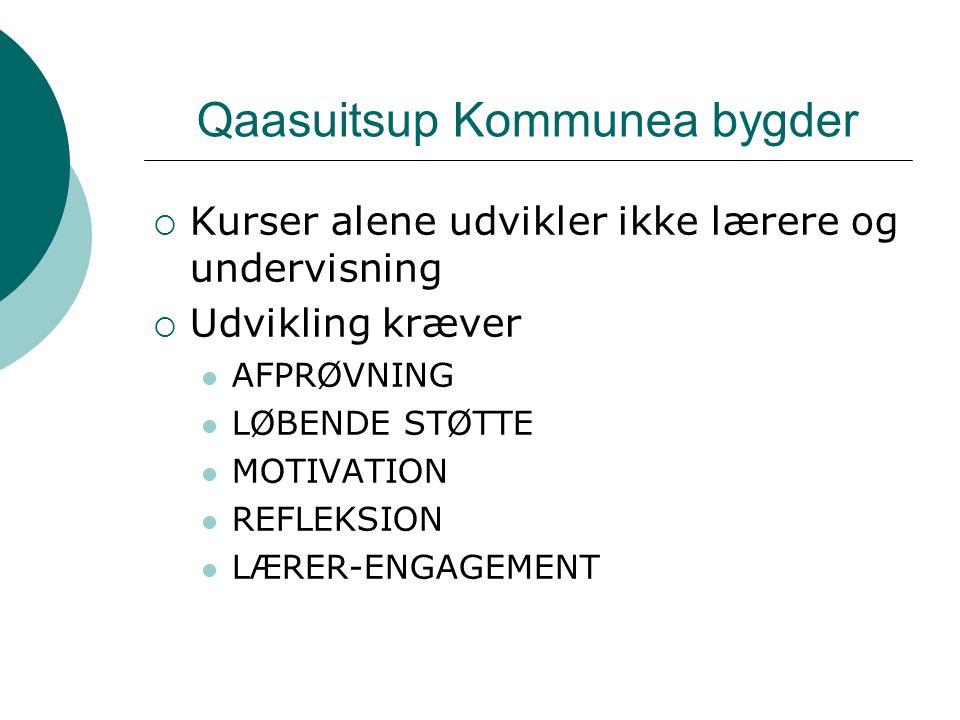 Qaasuitsup Kommunea bygder  Kurser alene udvikler ikke lærere og undervisning  Udvikling kræver AFPRØVNING LØBENDE STØTTE MOTIVATION REFLEKSION LÆRER-ENGAGEMENT