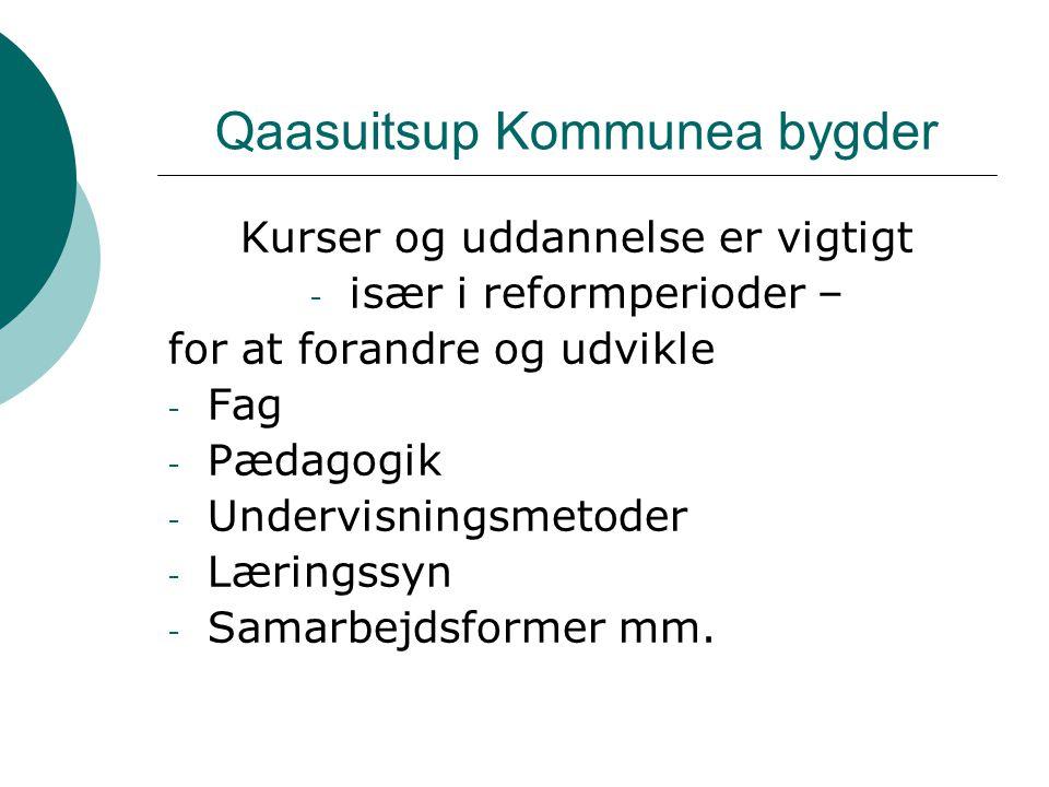 Qaasuitsup Kommunea bygder Kurser og uddannelse er vigtigt - især i reformperioder – for at forandre og udvikle - Fag - Pædagogik - Undervisningsmetoder - Læringssyn - Samarbejdsformer mm.