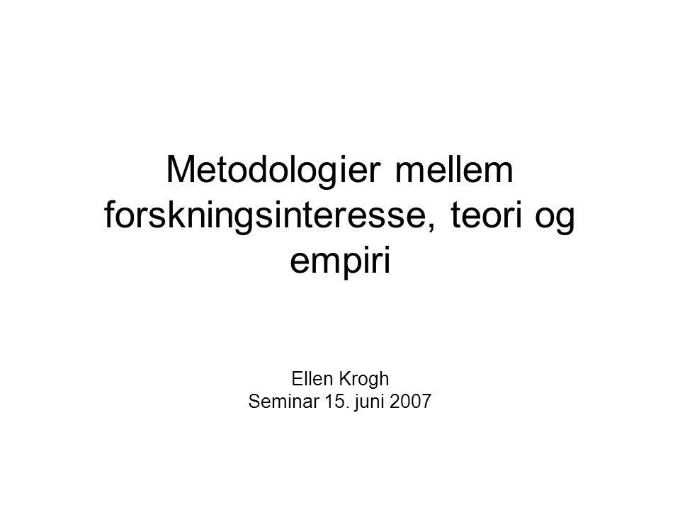 Metodologier mellem forskningsinteresse, teori og empiri Ellen Krogh Seminar 15. juni 2007