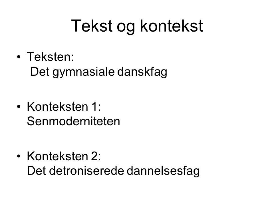 Tekst og kontekst Teksten: Det gymnasiale danskfag Konteksten 1: Senmoderniteten Konteksten 2: Det detroniserede dannelsesfag