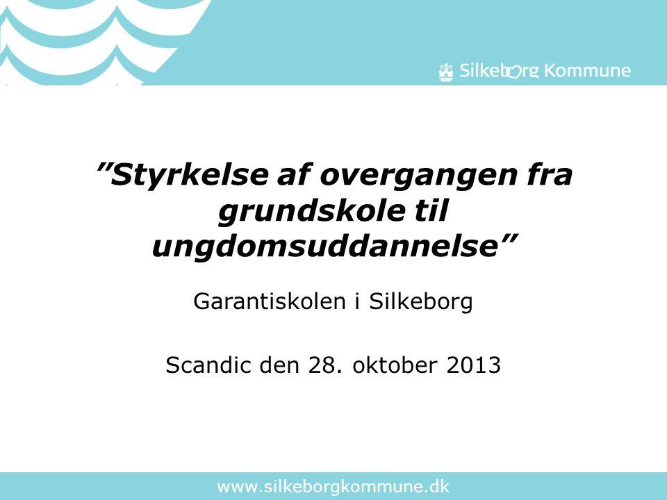 www.silkeborgkommune.dk Styrkelse af overgangen fra grundskole til ungdomsuddannelse Garantiskolen i Silkeborg Scandic den 28.