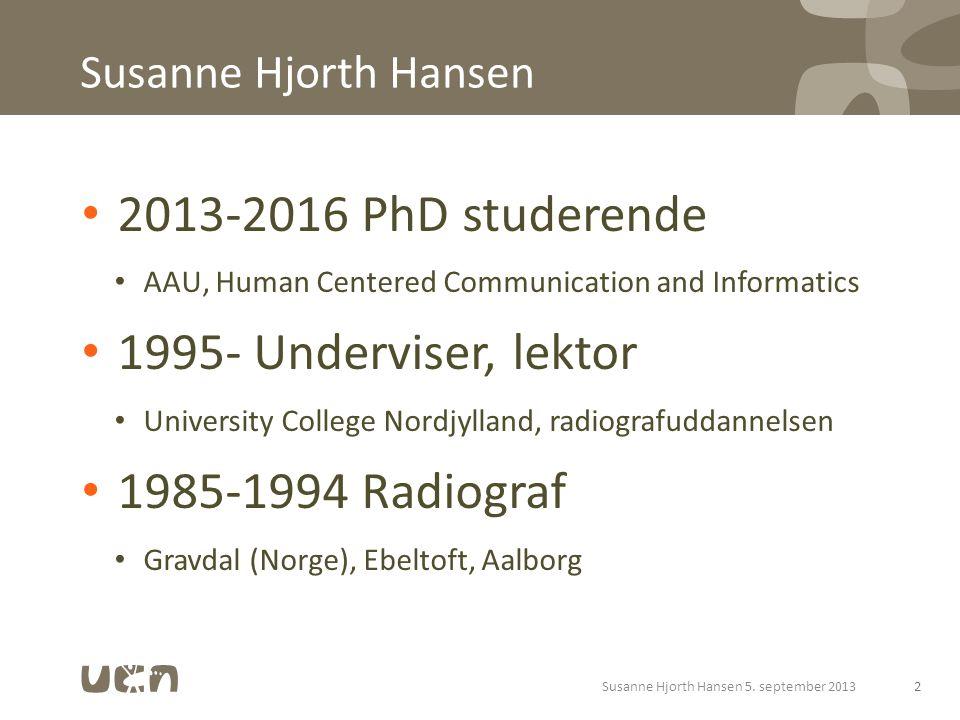Susanne Hjorth Hansen 2013-2016 PhD studerende AAU, Human Centered Communication and Informatics 1995- Underviser, lektor University College Nordjylland, radiografuddannelsen 1985-1994 Radiograf Gravdal (Norge), Ebeltoft, Aalborg 2Susanne Hjorth Hansen 5.