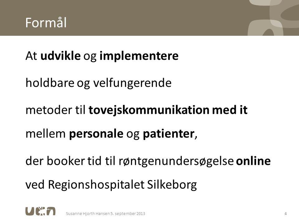 Formål At udvikle og implementere holdbare og velfungerende metoder til tovejskommunikation med it mellem personale og patienter, der booker tid til røntgenundersøgelse online ved Regionshospitalet Silkeborg 4Susanne Hjorth Hansen 5.
