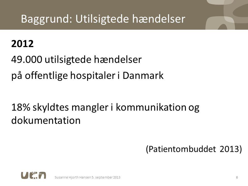 Baggrund: Utilsigtede hændelser 2012 49.000 utilsigtede hændelser på offentlige hospitaler i Danmark 18% skyldtes mangler i kommunikation og dokumentation (Patientombuddet 2013) 6Susanne Hjorth Hansen 5.