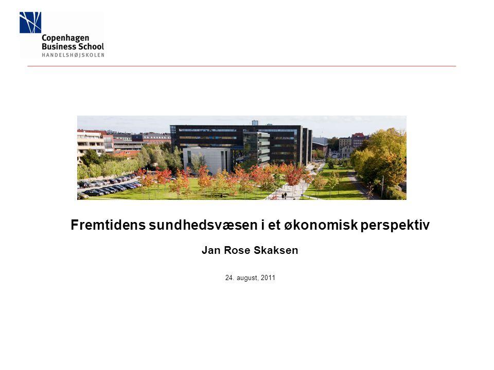 Fremtidens sundhedsvæsen i et økonomisk perspektiv Jan Rose Skaksen 24. august, 2011