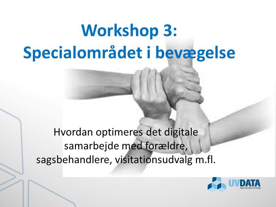 Workshop 3: Specialområdet i bevægelse Hvordan optimeres det digitale samarbejde med forældre, sagsbehandlere, visitationsudvalg m.fl.