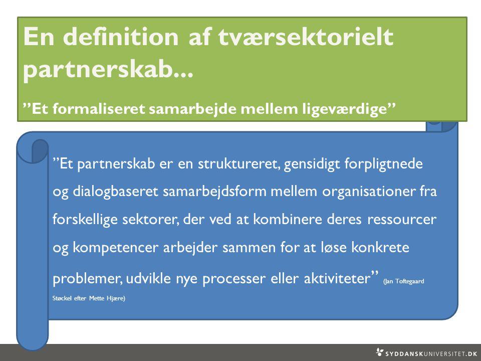 Et partnerskab er en struktureret, gensidigt forpligtnede og dialogbaseret samarbejdsform mellem organisationer fra forskellige sektorer, der ved at kombinere deres ressourcer og kompetencer arbejder sammen for at løse konkrete problemer, udvikle nye processer eller aktiviteter (Jan Toftegaard Støckel efter Mette Hjære) En definition af tværsektorielt partnerskab...