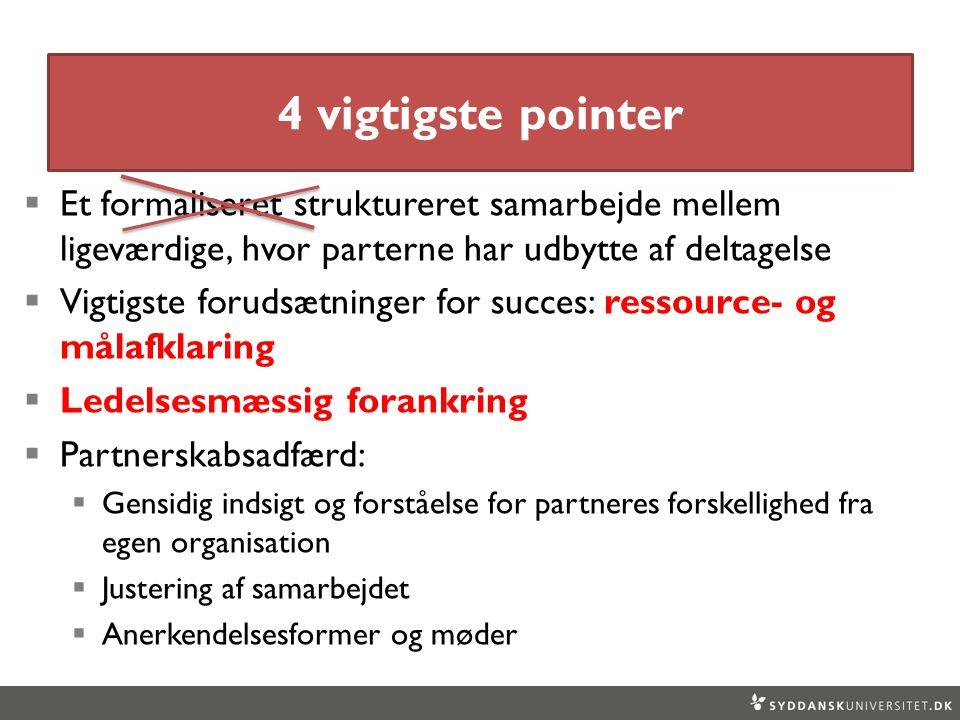 4 vigtigste pointer  Et formaliseret struktureret samarbejde mellem ligeværdige, hvor parterne har udbytte af deltagelse  Vigtigste forudsætninger for succes: ressource- og målafklaring  Ledelsesmæssig forankring  Partnerskabsadfærd:  Gensidig indsigt og forståelse for partneres forskellighed fra egen organisation  Justering af samarbejdet  Anerkendelsesformer og møder