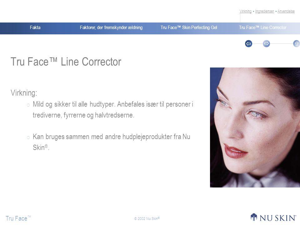 Faktorer, der fremskynder ældningFaktaTru Face™ Skin Perfecting GelTru Face™ Line Corrector Tru Face ™    © 2002 Nu Skin ® Tru Face™ Line Corrector Virkning:  Mild og sikker til alle hudtyper.