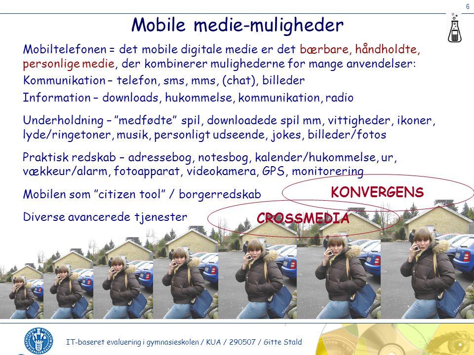 6 IT-baseret evaluering i gymnasieskolen / KUA / 290507 / Gitte Stald Mobile medie-muligheder Mobiltelefonen = det mobile digitale medie er det bærbare, håndholdte, personlige medie, der kombinerer mulighederne for mange anvendelser: Kommunikation – telefon, sms, mms, (chat), billeder Information – downloads, hukommelse, kommunikation, radio Underholdning – medfødte spil, downloadede spil mm, vittigheder, ikoner, lyde/ringetoner, musik, personligt udseende, jokes, billeder/fotos Praktisk redskab – adressebog, notesbog, kalender/hukommelse, ur, vækkeur/alarm, fotoapparat, videokamera, GPS, monitorering Mobilen som citizen tool / borgerredskab Diverse avancerede tjenester KONVERGENS CROSSMEDIA