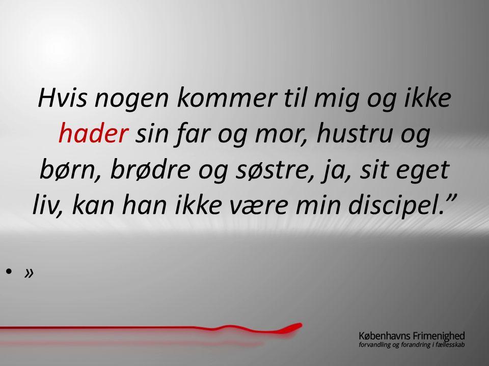 Hvis nogen kommer til mig og ikke hader sin far og mor, hustru og børn, brødre og søstre, ja, sit eget liv, kan han ikke være min discipel. »