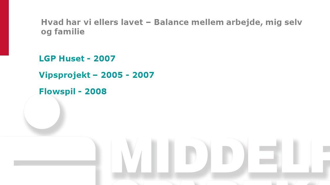 Hvad har vi ellers lavet – Balance mellem arbejde, mig selv og familie LGP Huset - 2007 Vipsprojekt – 2005 - 2007 Flowspil - 2008