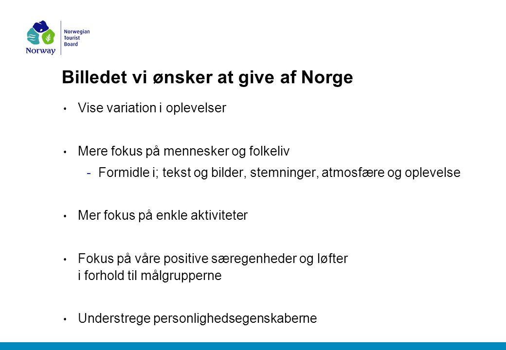 Billedet vi ønsker at give af Norge Vise variation i oplevelser Mere fokus på mennesker og folkeliv -Formidle i; tekst og bilder, stemninger, atmosfære og oplevelse Mer fokus på enkle aktiviteter Fokus på våre positive særegenheder og løfter i forhold til målgrupperne Understrege personlighedsegenskaberne