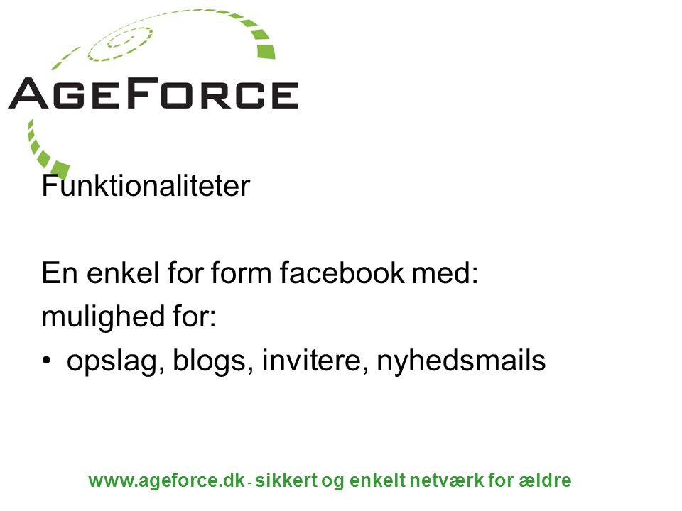 www.ageforce.dk - sikkert og enkelt netværk for ældre Funktionaliteter En enkel for form facebook med: mulighed for: opslag, blogs, invitere, nyhedsmails