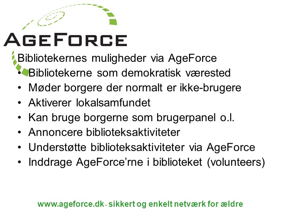 www.ageforce.dk - sikkert og enkelt netværk for ældre Bibliotekernes muligheder via AgeForce Bibliotekerne som demokratisk værested Møder borgere der normalt er ikke-brugere Aktiverer lokalsamfundet Kan bruge borgerne som brugerpanel o.l.