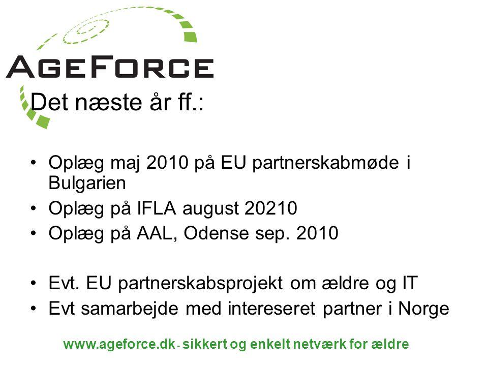 www.ageforce.dk - sikkert og enkelt netværk for ældre Det næste år ff.: Oplæg maj 2010 på EU partnerskabmøde i Bulgarien Oplæg på IFLA august 20210 Oplæg på AAL, Odense sep.