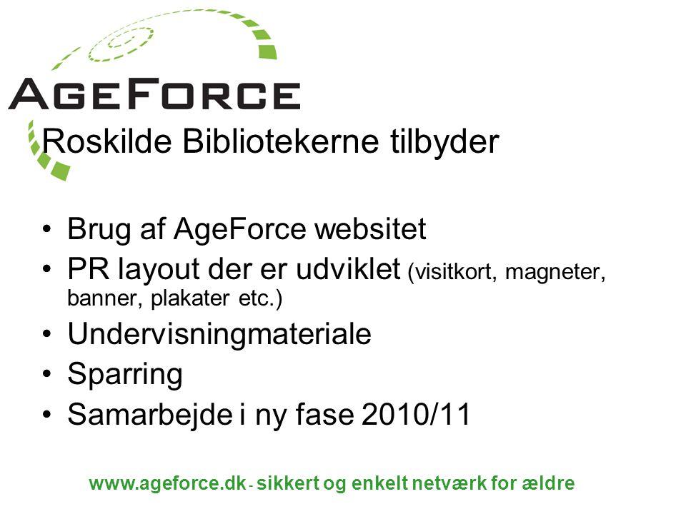 www.ageforce.dk - sikkert og enkelt netværk for ældre Roskilde Bibliotekerne tilbyder Brug af AgeForce websitet PR layout der er udviklet (visitkort, magneter, banner, plakater etc.) Undervisningmateriale Sparring Samarbejde i ny fase 2010/11