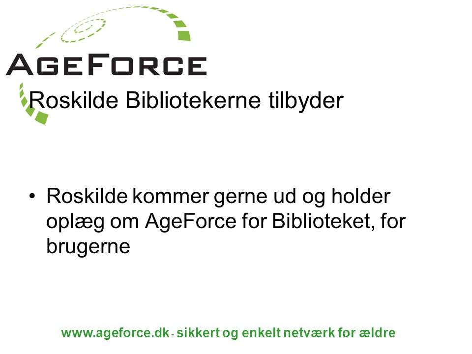 www.ageforce.dk - sikkert og enkelt netværk for ældre Roskilde Bibliotekerne tilbyder Roskilde kommer gerne ud og holder oplæg om AgeForce for Biblioteket, for brugerne