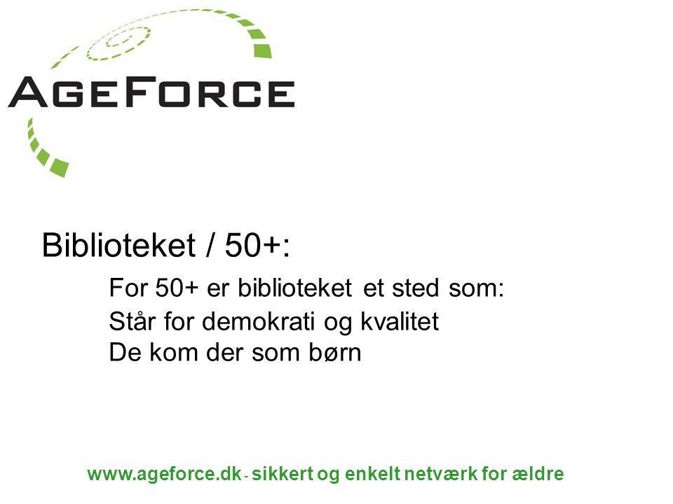 www.ageforce.dk - sikkert og enkelt netværk for ældre Biblioteket / 50+: For 50+ er biblioteket et sted som: Står for demokrati og kvalitet De kom der som børn
