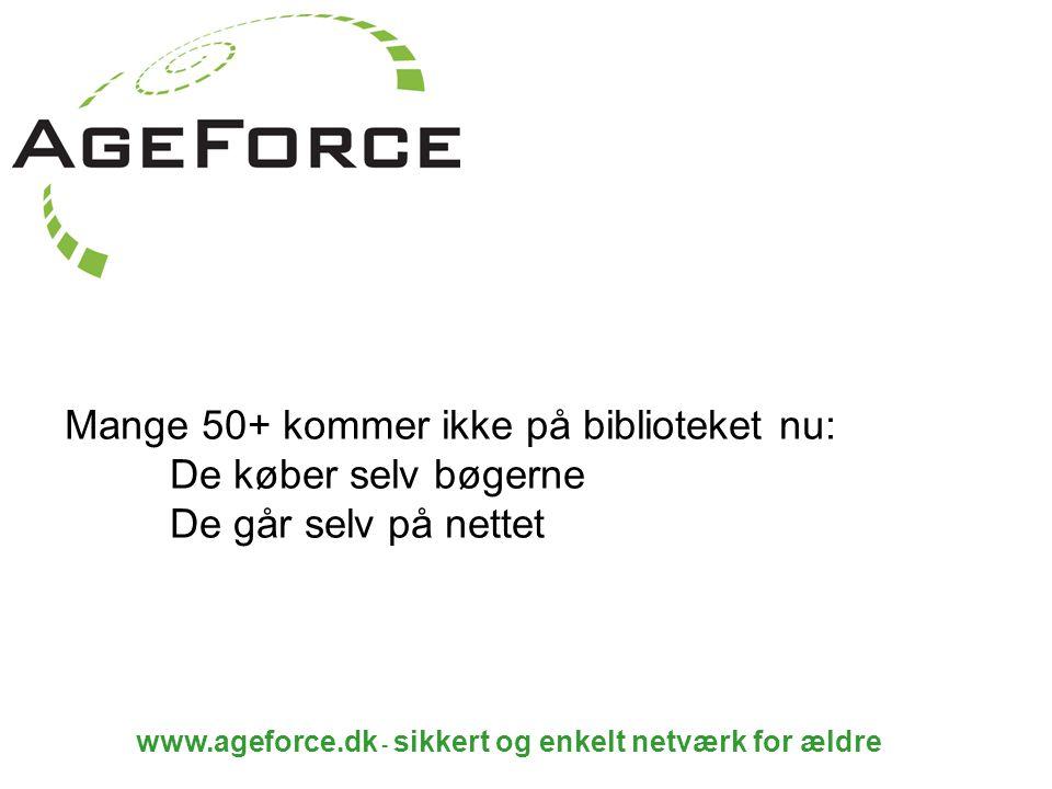 www.ageforce.dk - sikkert og enkelt netværk for ældre Mange 50+ kommer ikke på biblioteket nu: De køber selv bøgerne De går selv på nettet