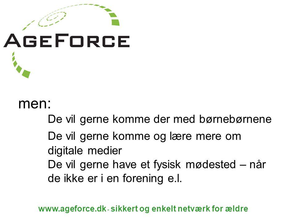www.ageforce.dk - sikkert og enkelt netværk for ældre men: De vil gerne komme der med børnebørnene De vil gerne komme og lære mere om digitale medier De vil gerne have et fysisk mødested – når de ikke er i en forening e.l.