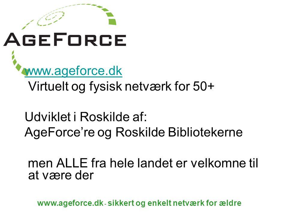 www.ageforce.dk - sikkert og enkelt netværk for ældre www.ageforce.dk Virtuelt og fysisk netværk for 50+ Udviklet i Roskilde af: AgeForce're og Roskilde Bibliotekerne men ALLE fra hele landet er velkomne til at være der