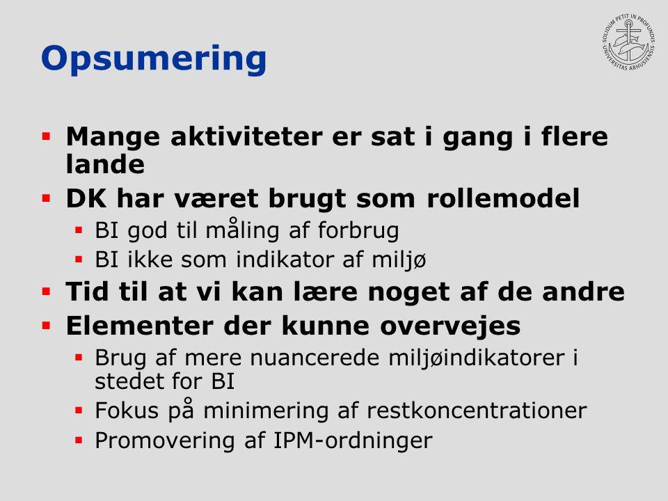 Opsumering  Mange aktiviteter er sat i gang i flere lande  DK har været brugt som rollemodel  BI god til måling af forbrug  BI ikke som indikator af miljø  Tid til at vi kan lære noget af de andre  Elementer der kunne overvejes  Brug af mere nuancerede miljøindikatorer i stedet for BI  Fokus på minimering af restkoncentrationer  Promovering af IPM-ordninger