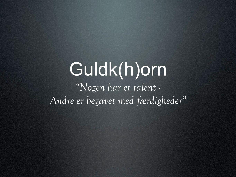 Guldk(h)orn Nogen har et talent - Andre er begavet med færdigheder