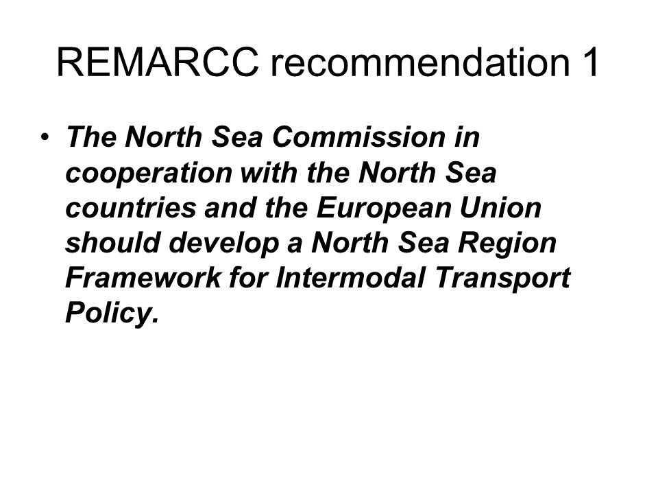 REMARCC recommendation 1 The North Sea Commission in cooperation with the North Sea countries and the European Union should develop a North Sea Region Framework for Intermodal Transport Policy.