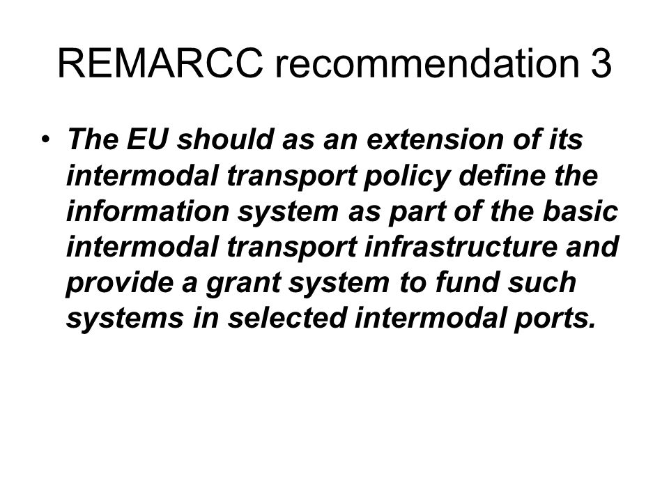 REMARCC recommendation 3 The EU should as an extension of its intermodal transport policy define the information system as part of the basic intermodal transport infrastructure and provide a grant system to fund such systems in selected intermodal ports.