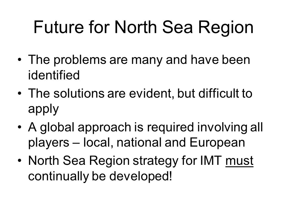 Future for North Sea Region The problems are many and have been identified The solutions are evident, but difficult to apply A global approach is required involving all players – local, national and European North Sea Region strategy for IMT must continually be developed!