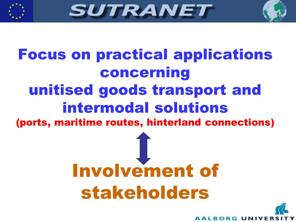 Focus on practical applications concerning unitised goods transport and intermodal solutions (ports, maritime routes, hinterland connections) Involvement of stakeholders