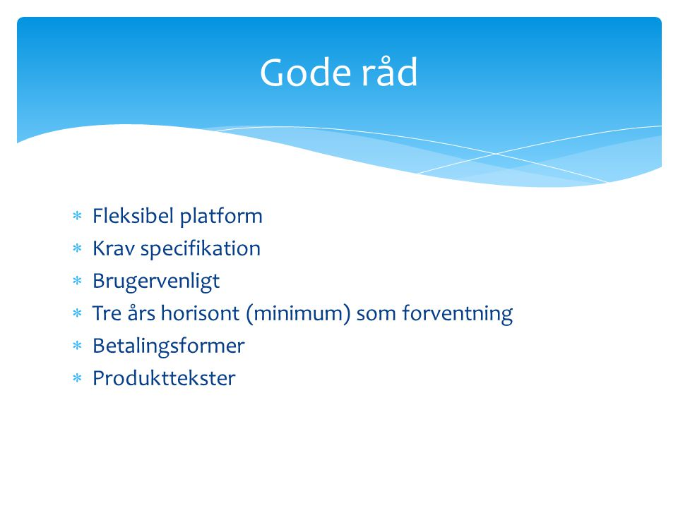  Fleksibel platform  Krav specifikation  Brugervenligt  Tre års horisont (minimum) som forventning  Betalingsformer  Produkttekster Gode råd