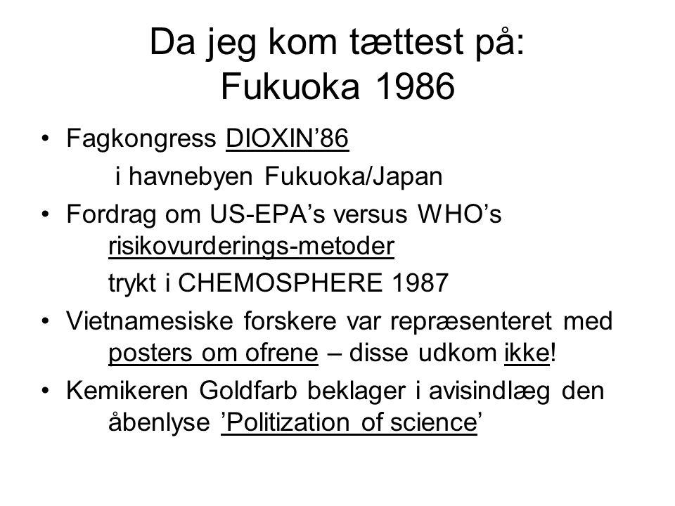 Da jeg kom tættest på: Fukuoka 1986 Fagkongress DIOXIN'86 i havnebyen Fukuoka/Japan Fordrag om US-EPA's versus WHO's risikovurderings-metoder trykt i CHEMOSPHERE 1987 Vietnamesiske forskere var repræsenteret med posters om ofrene – disse udkom ikke.