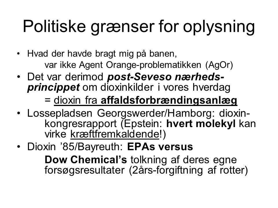 Politiske grænser for oplysning Hvad der havde bragt mig på banen, var ikke Agent Orange-problematikken (AgOr) Det var derimod post-Seveso nærheds- princippet om dioxinkilder i vores hverdag = dioxin fra affaldsforbrændingsanlæg Lossepladsen Georgswerder/Hamborg: dioxin- kongresrapport (Epstein: hvert molekyl kan virke kræftfremkaldende!) Dioxin '85/Bayreuth: EPAs versus Dow Chemical's tolkning af deres egne forsøgsresultater (2års-forgiftning af rotter)