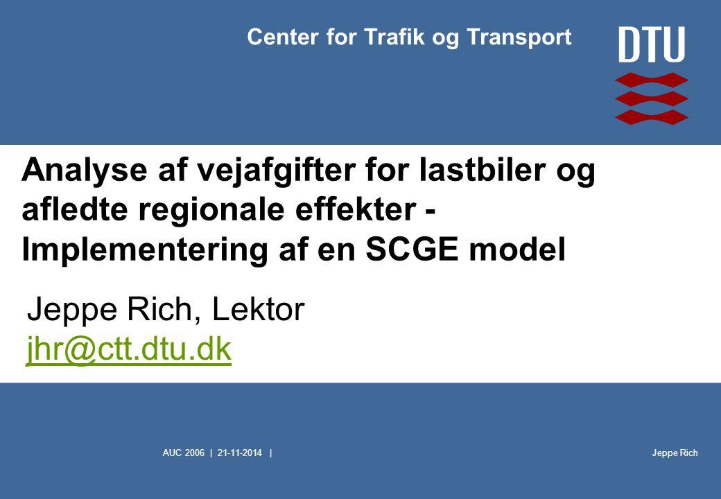 Jeppe Rich Center for Trafik og Transport AUC 2006 | 21-11-2014 | Analyse af vejafgifter for lastbiler og afledte regionale effekter - Implementering af en SCGE model Jeppe Rich, Lektor jhr@ctt.dtu.dk jhr@ctt.dtu.dk