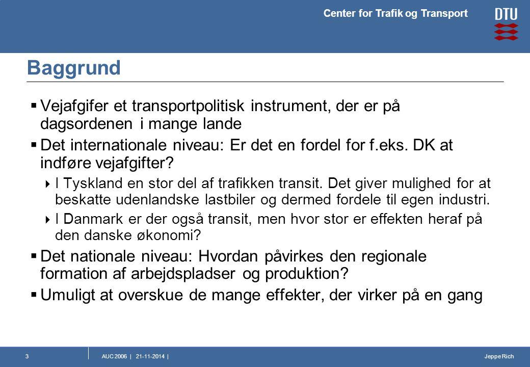 Jeppe Rich Center for Trafik og Transport AUC 2006 | 21-11-2014 |3 Baggrund  Vejafgifer et transportpolitisk instrument, der er på dagsordenen i mange lande  Det internationale niveau: Er det en fordel for f.eks.