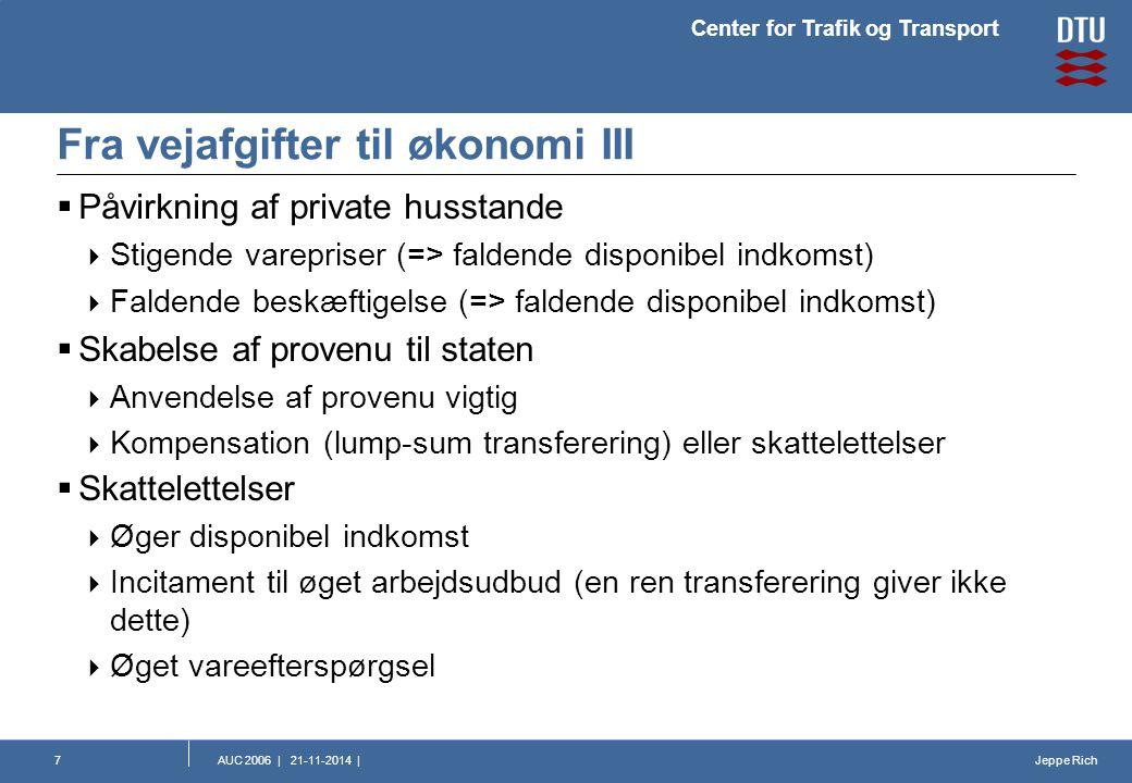 Jeppe Rich Center for Trafik og Transport AUC 2006 | 21-11-2014 |7 Fra vejafgifter til økonomi III  Påvirkning af private husstande  Stigende varepriser (=> faldende disponibel indkomst)  Faldende beskæftigelse (=> faldende disponibel indkomst)  Skabelse af provenu til staten  Anvendelse af provenu vigtig  Kompensation (lump-sum transferering) eller skattelettelser  Skattelettelser  Øger disponibel indkomst  Incitament til øget arbejdsudbud (en ren transferering giver ikke dette)  Øget vareefterspørgsel