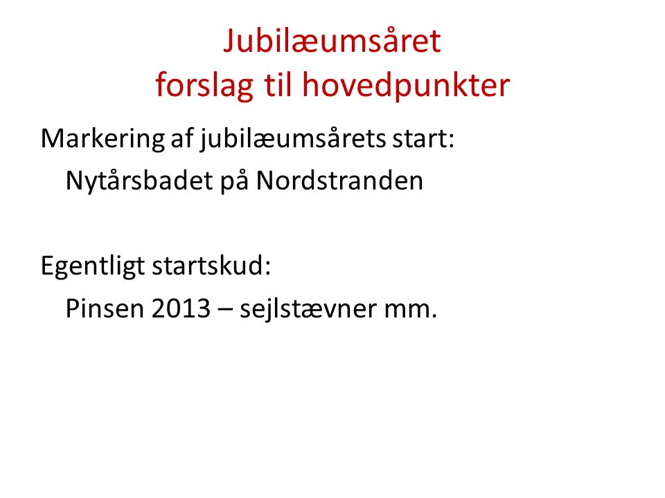 Jubilæumsåret forslag til hovedpunkter Markering af jubilæumsårets start: Nytårsbadet på Nordstranden Egentligt startskud: Pinsen 2013 – sejlstævner mm.
