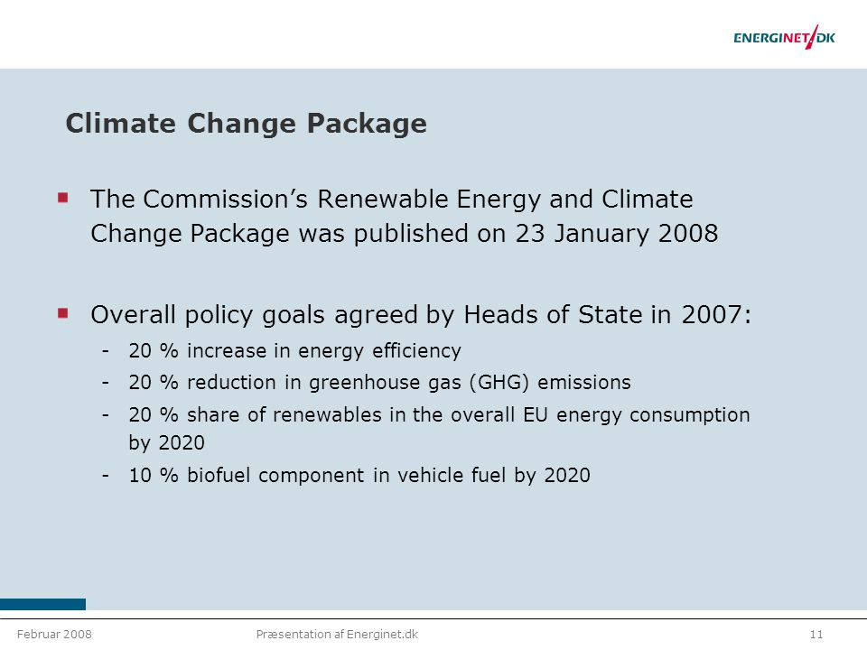 Februar 200811Præsentation af Energinet.dk Climate Change Package The Commission's Renewable Energy and Climate Change Package was published on 23 January 2008 Overall policy goals agreed by Heads of State in 2007: 20 % increase in energy efficiency 20 % reduction in greenhouse gas (GHG) emissions 20 % share of renewables in the overall EU energy consumption by 2020 10 % biofuel component in vehicle fuel by 2020