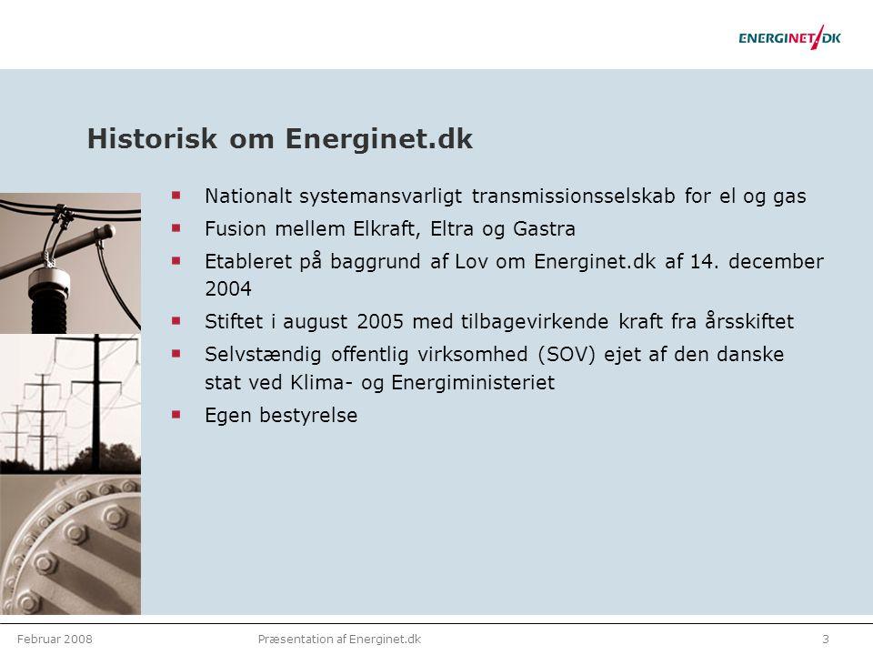 Februar 20083Præsentation af Energinet.dk Historisk om Energinet.dk Nationalt systemansvarligt transmissionsselskab for el og gas Fusion mellem Elkraft, Eltra og Gastra Etableret på baggrund af Lov om Energinet.dk af 14.