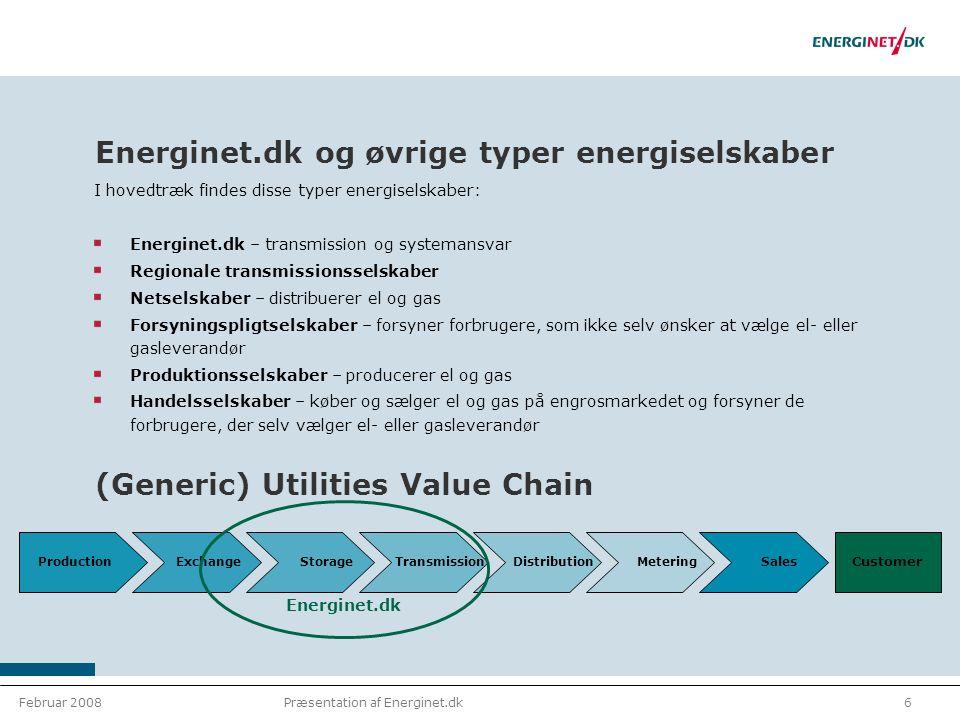 Februar 20086Præsentation af Energinet.dk Energinet.dk og øvrige typer energiselskaber I hovedtræk findes disse typer energiselskaber: Energinet.dk – transmission og systemansvar Regionale transmissionsselskaber Netselskaber – distribuerer el og gas Forsyningspligtselskaber – forsyner forbrugere, som ikke selv ønsker at vælge el- eller gasleverandør Produktionsselskaber – producerer el og gas Handelsselskaber – køber og sælger el og gas på engrosmarkedet og forsyner de forbrugere, der selv vælger el- eller gasleverandør (Generic) Utilities Value Chain Production Exchange Storage Transmission Distribution Metering Sales Energinet.dk Customer