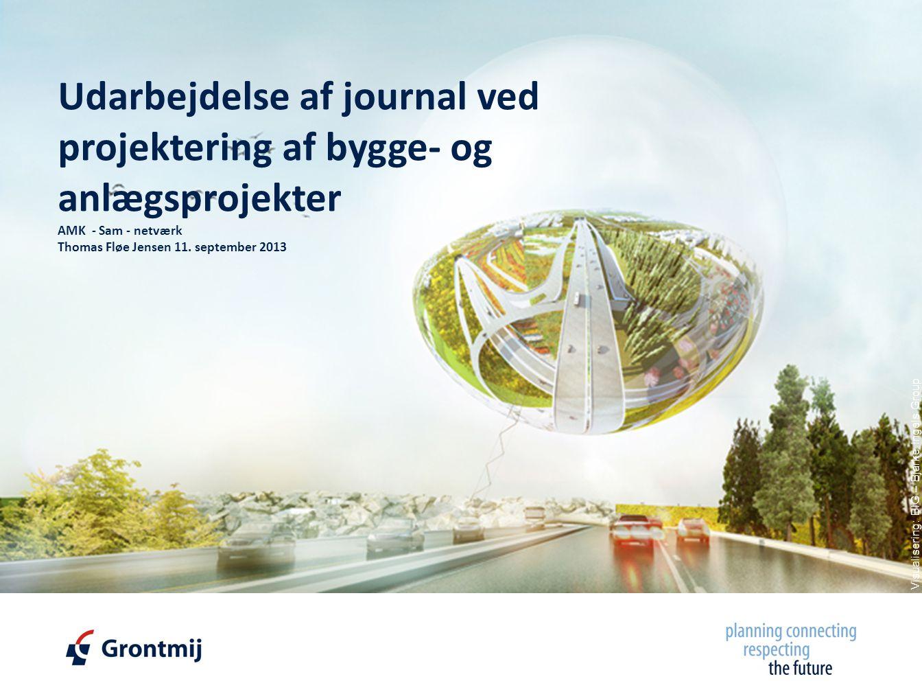 © Copyright, Grontmij A/S 2011 Visualisering: BIG – Bjarke Ingels Group Udarbejdelse af journal ved projektering af bygge- og anlægsprojekter AMK - Sam - netværk Thomas Fløe Jensen 11.