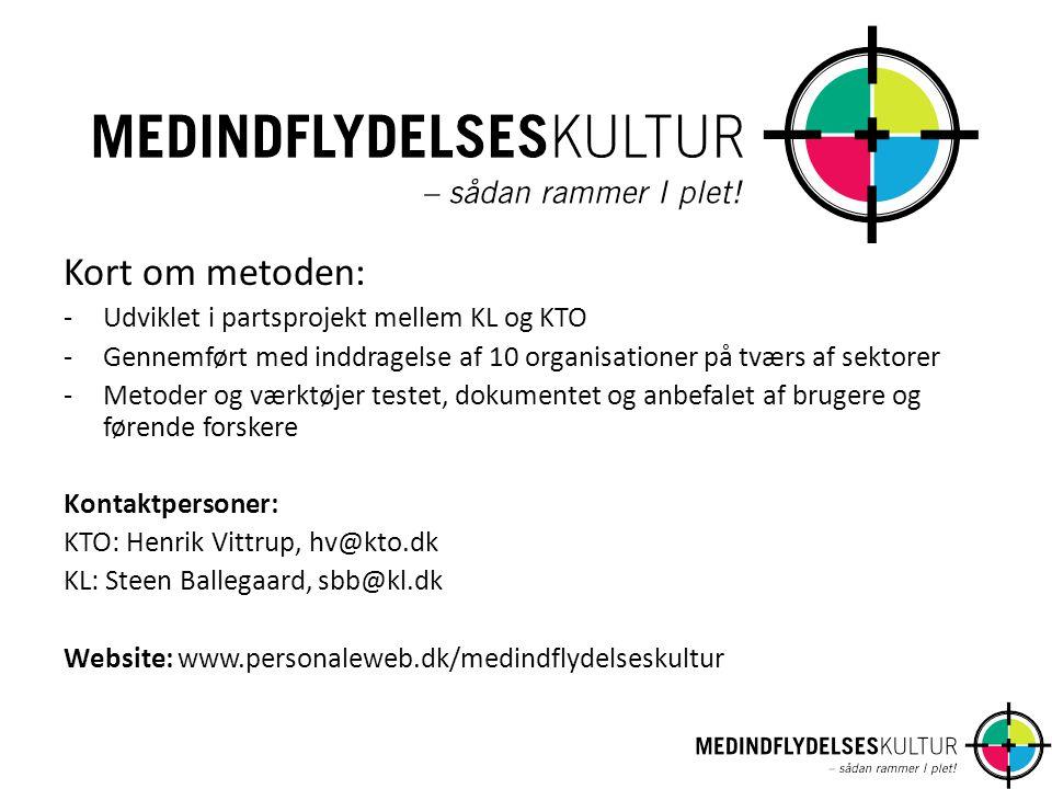 Kort om metoden: -Udviklet i partsprojekt mellem KL og KTO -Gennemført med inddragelse af 10 organisationer på tværs af sektorer -Metoder og værktøjer testet, dokumentet og anbefalet af brugere og førende forskere Kontaktpersoner: KTO: Henrik Vittrup, hv@kto.dk KL: Steen Ballegaard, sbb@kl.dk Website: www.personaleweb.dk/medindflydelseskultur