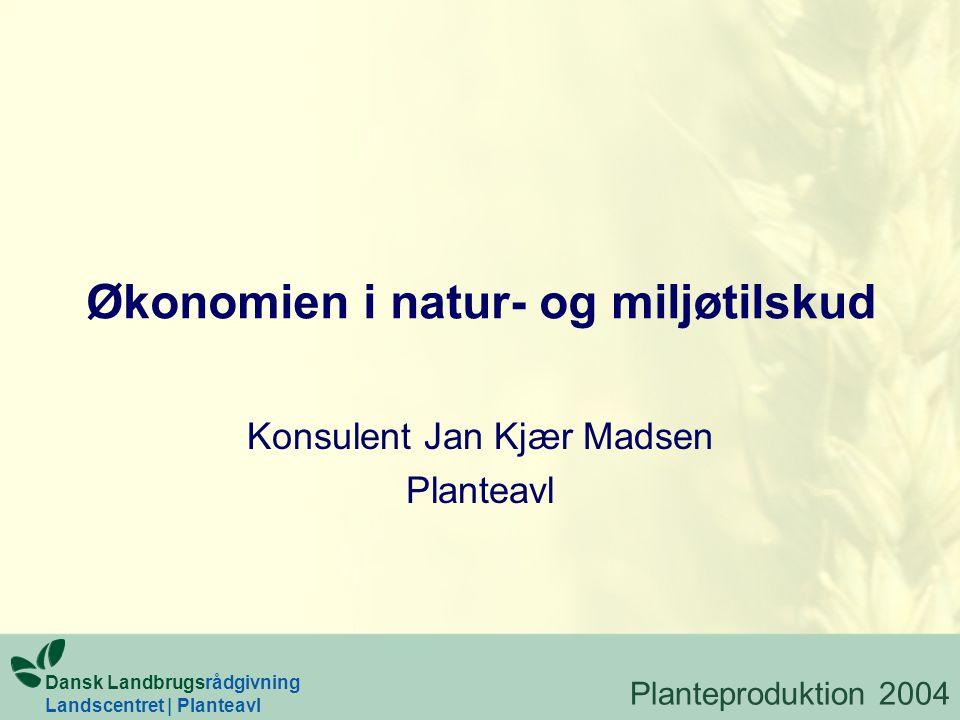 Økonomien i natur- og miljøtilskud Konsulent Jan Kjær Madsen Planteavl Planteproduktion 2004 Dansk Landbrugsrådgivning Landscentret | Planteavl