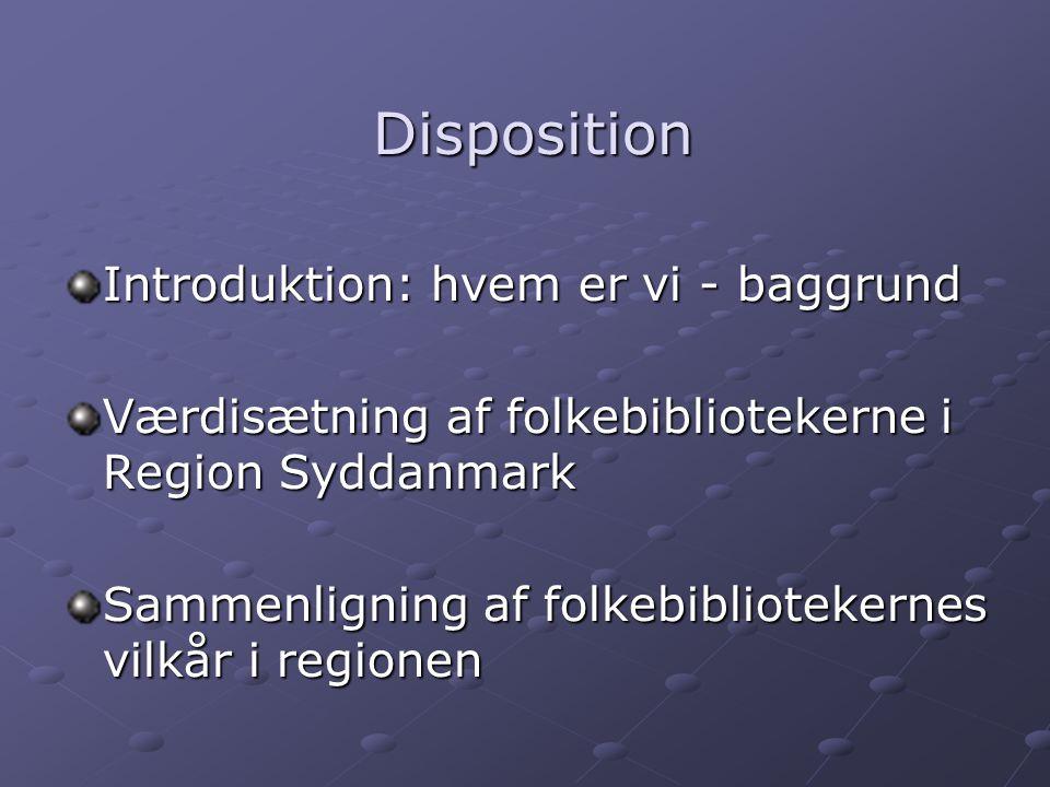 Disposition Disposition Introduktion: hvem er vi - baggrund Værdisætning af folkebibliotekerne i Region Syddanmark Sammenligning af folkebibliotekernes vilkår i regionen