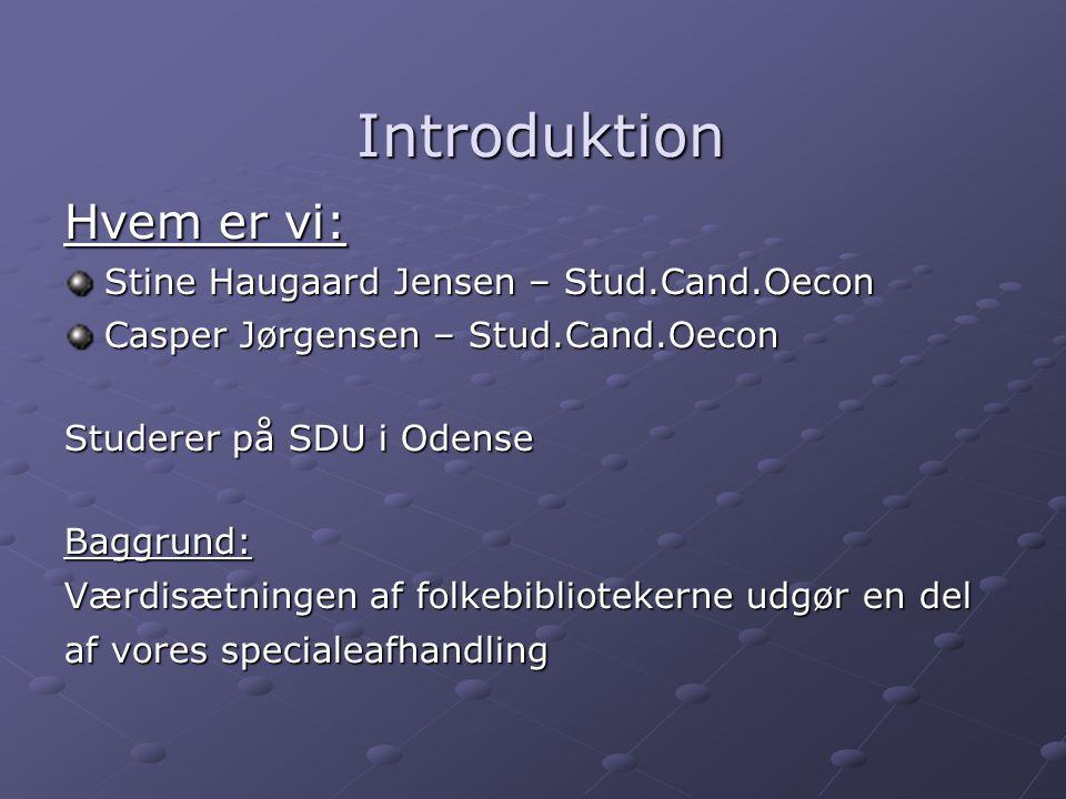 Introduktion Introduktion Hvem er vi: Stine Haugaard Jensen – Stud.Cand.Oecon Casper Jørgensen – Stud.Cand.Oecon Studerer på SDU i Odense Baggrund: Værdisætningen af folkebibliotekerne udgør en del af vores specialeafhandling