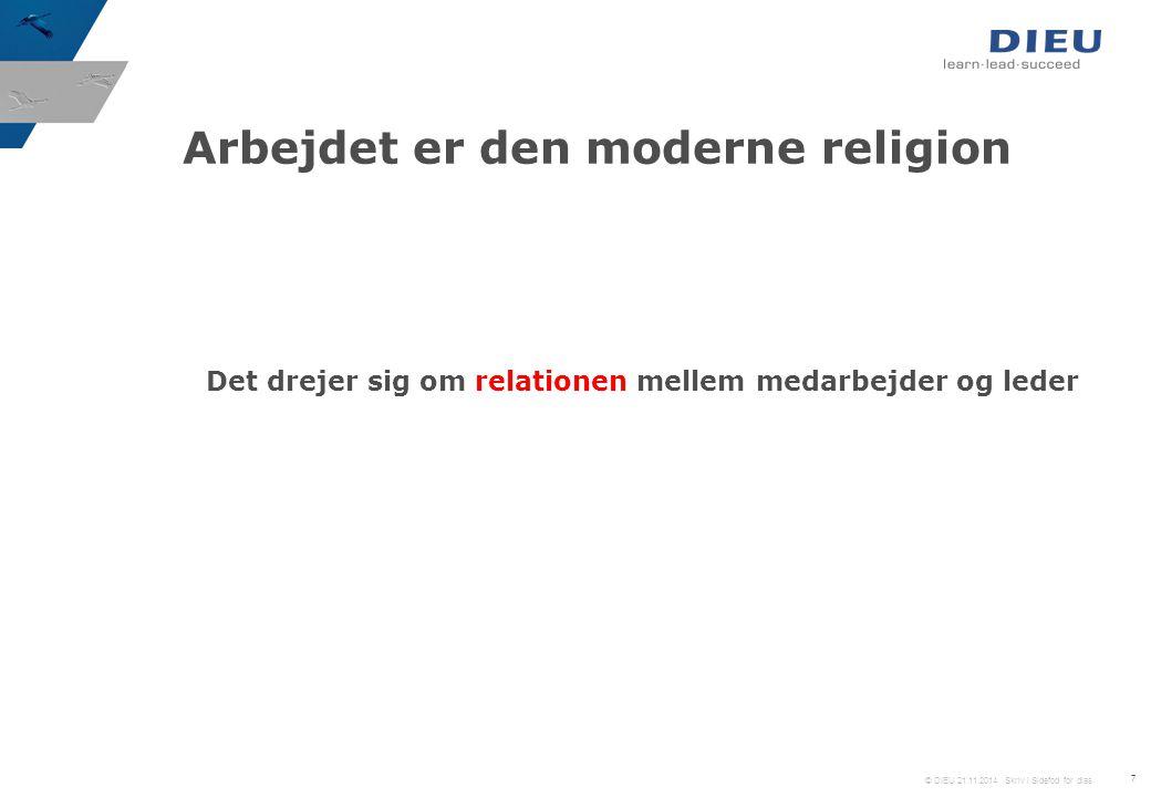 © DIEU 21.11.2014 Skriv i Sidefod for dias 7 Det drejer sig om relationen mellem medarbejder og leder Arbejdet er den moderne religion