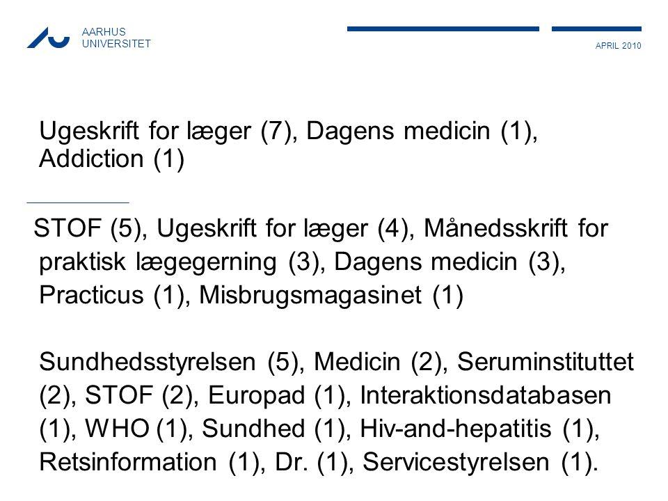 APRIL 2010 AARHUS UNIVERSITET Ugeskrift for læger (7), Dagens medicin (1), Addiction (1) STOF (5), Ugeskrift for læger (4), Månedsskrift for praktisk lægegerning (3), Dagens medicin (3), Practicus (1), Misbrugsmagasinet (1) Sundhedsstyrelsen (5), Medicin (2), Seruminstituttet (2), STOF (2), Europad (1), Interaktionsdatabasen (1), WHO (1), Sundhed (1), Hiv-and-hepatitis (1), Retsinformation (1), Dr.